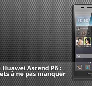 Forum Huawei Ascend P6 : les sujets à ne pas manquer
